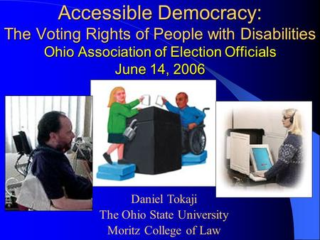 Accessible Democracy: The Voting Rights of People with Disabilities Ohio Association of Election Officials June 14, 2006 Daniel Tokaji The Ohio State University.