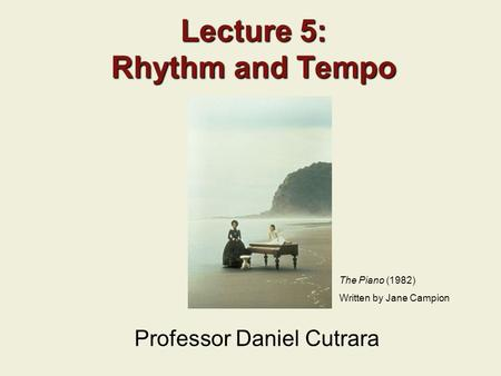 Lecture 5: Rhythm and Tempo Professor Daniel Cutrara The Piano (1982) Written by Jane Campion.