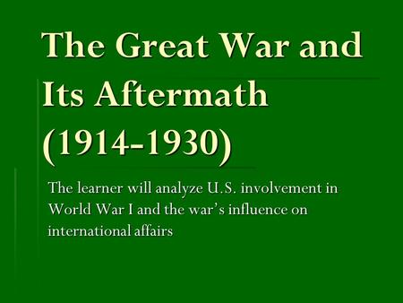 The Great War and Its Aftermath (1914-1930) The learner will analyze U.S. involvement in World War I and the war's influence on international affairs.