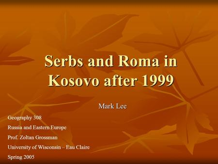 Serbs and Roma in Kosovo after 1999 Mark Lee Geography 308 Russia and Eastern Europe Prof. Zoltan Grossman University of Wisconsin – Eau Claire Spring.