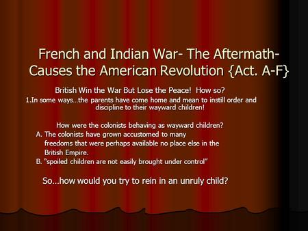 a history of the french and indian war as a cause of the american revolution Transcript of causes/effects of the french and indian war-treaty of the year 1756 to 1763 and is considered one of the bloodiest wars in american colonial history the french indian war effects are numerous for of the french indian war are the ultimate cause of american revolution.