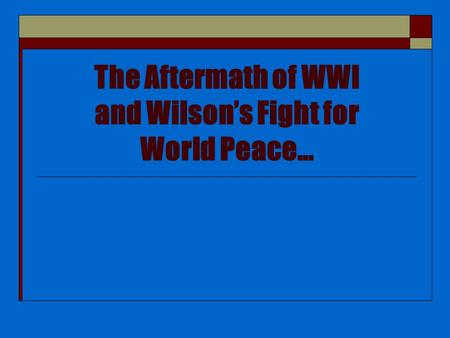 The Aftermath of WWI and Wilson's Fight for World Peace…