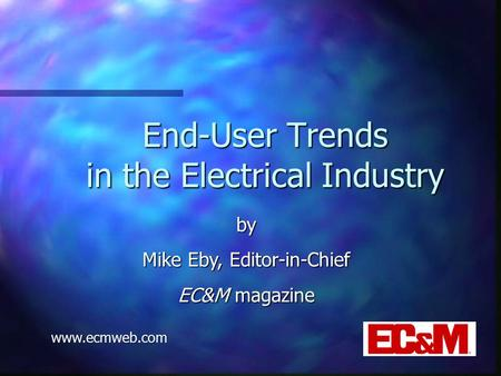 End-User Trends in the Electrical Industry by Mike Eby, Editor-in-Chief EC&M magazine www.ecmweb.com.