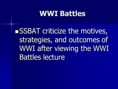 WWI Battles SSBAT criticize the motives, strategies, and outcomes of WWI after viewing the WWI Battles lecture SSBAT criticize the motives, strategies,