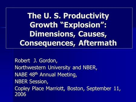 Robert J. Gordon, Northwestern University and NBER, NABE 48 th Annual Meeting, NBER Session, Copley Place Marriott, Boston, September 11, 2006 The U. S.