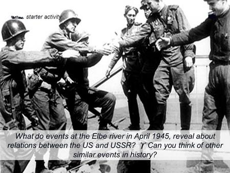  starter activity What do events at the Elbe river in April 1945, reveal about relations between the US and USSR?  Can you think of other similar events.