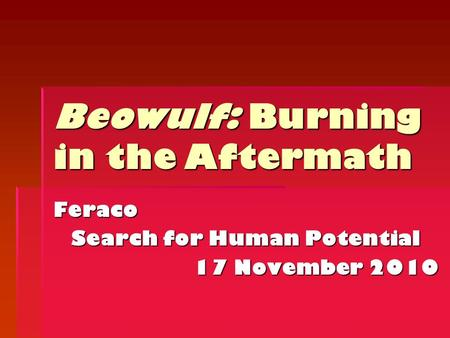 Feraco Search for Human Potential 17 November 2010 Beowulf: Burning in the Aftermath.