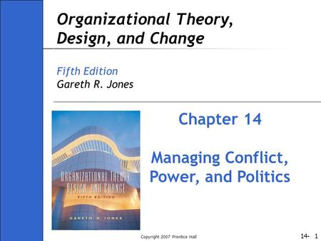 14- Copyright 2007 Prentice Hall 1 Organizational Theory, Design, and Change Fifth Edition Gareth R. Jones Chapter 14 Managing Conflict, Power, and Politics.
