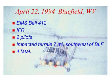 April 22, 1994 Bluefield, WV n EMS Bell 412 n IFR n 2 pilots n Impacted terrain 7 mi. southwest of BLF n 4 fatal.