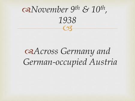   Across Germany and German-occupied Austria  November 9 th & 10 th, 1938.