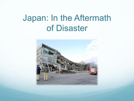 Japan: In the Aftermath of Disaster. Affected areas Prefectures most heavily affected: Iwate, Miyagi, Fukushima, Ibaraki, Chiba Major cities affected: