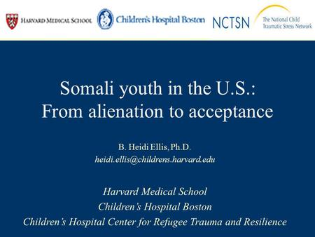 Somali youth in the U.S.: From alienation to acceptance B. Heidi Ellis, Ph.D. Harvard Medical School Children's Hospital.