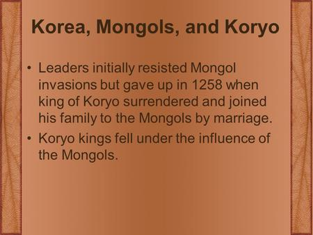 Korea, Mongols, and Koryo Leaders initially resisted Mongol invasions but gave up in 1258 when king of Koryo surrendered and joined his family to the Mongols.