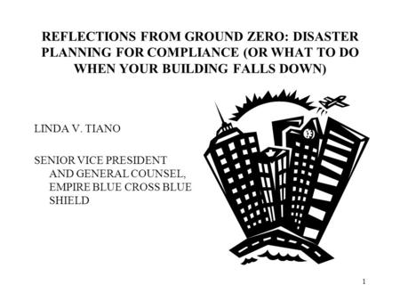 1 REFLECTIONS FROM GROUND ZERO: DISASTER PLANNING FOR COMPLIANCE (OR WHAT TO DO WHEN YOUR BUILDING FALLS DOWN) LINDA V. TIANO SENIOR VICE PRESIDENT AND.