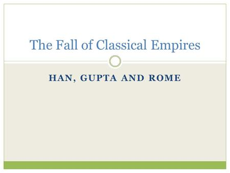 HAN, GUPTA AND ROME The Fall of Classical Empires.
