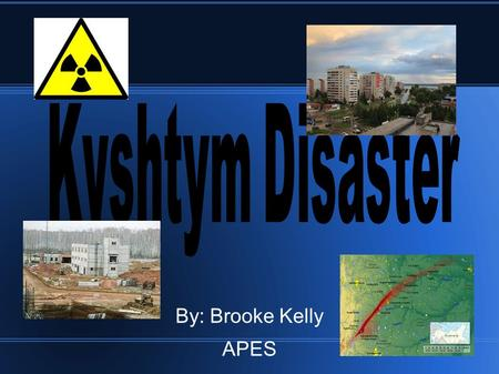 By: Brooke Kelly APES. What was the Kyshtym Disaster? ● Kyshtym Disaster was a radiation contamintation incident. ● This was a level 6 disaster on the.