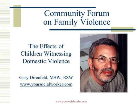 Www.yoursocialworker.com Community Forum on Family Violence The Effects of Children Witnessing Domestic Violence Gary Direnfeld, MSW, RSW www.yoursocialworker.com.