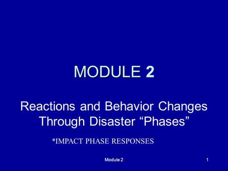 "Module 21 MODULE MODULE 2 Reactions and Behavior Changes Through Disaster ""Phases"" *IMPACT PHASE RESPONSES."