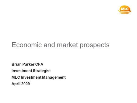 Economic and market prospects Brian Parker CFA Investment Strategist MLC Investment Management April 2009.