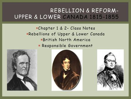 REBELLION & REFORM- UPPER & LOWER CANADA 1815-1855  Chapter 1 & 2- Class Notes  Rebellions of Upper & Lower Canada  British North America  Responsible.