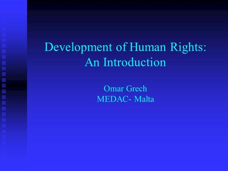 Development of Human Rights: An Introduction Omar Grech MEDAC- Malta.