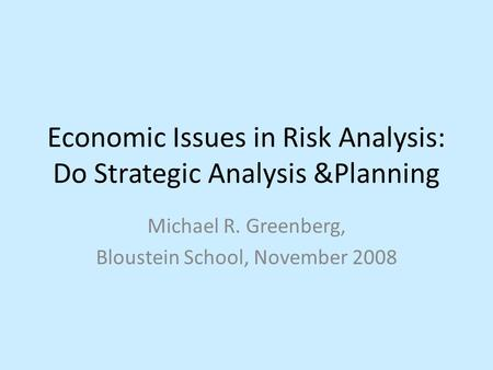 Economic Issues in Risk Analysis: Do Strategic Analysis &Planning Michael R. Greenberg, Bloustein School, November 2008.