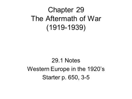 Chapter 29 The Aftermath of War (1919-1939) 29.1 Notes Western Europe in the 1920's Starter p. 650, 3-5.