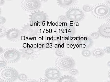 Unit 5 Modern Era 1750 - 1914 Dawn of Industrialization Chapter 23 and beyone.