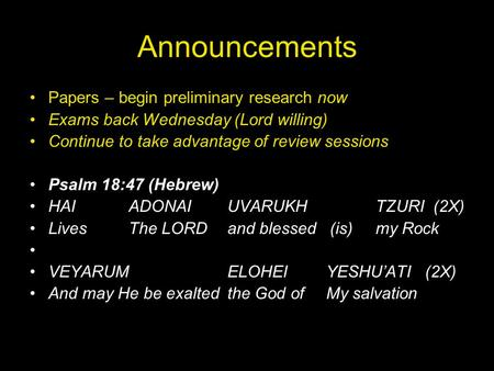 Announcements Papers – begin preliminary research now Exams back Wednesday (Lord willing) Continue to take advantage of review sessions Psalm 18:47 (Hebrew)