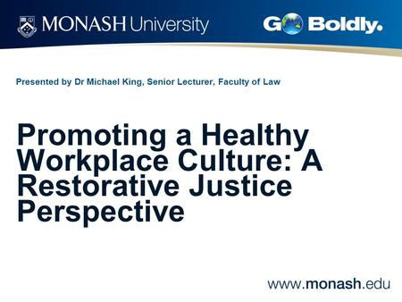 Presented by Dr Michael King, Senior Lecturer, Faculty of Law Promoting a Healthy Workplace Culture: A Restorative Justice Perspective.