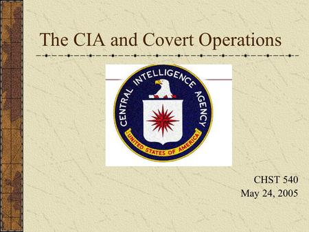 The CIA and Covert Operations CHST 540 May 24, 2005.