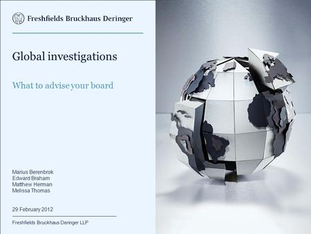 Freshfields Bruckhaus Deringer LLP Global investigations What to advise your board Marius Berenbrok Edward Braham Matthew Herman Melissa Thomas 29 February.