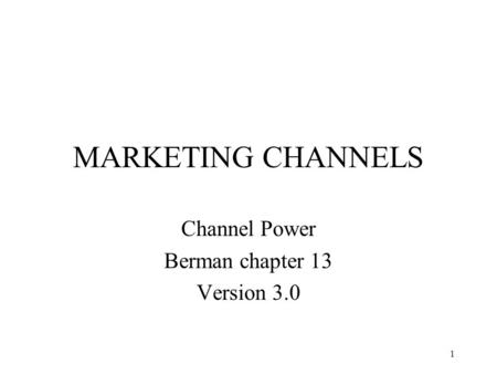 1 MARKETING CHANNELS Channel Power Berman chapter 13 Version 3.0.