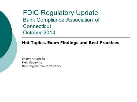 FDIC Regulatory Update Bank Compliance Association of Connecticut October 2014 Hot Topics, Exam Findings and Best Practices Sherry Antonellis Field Supervisor.