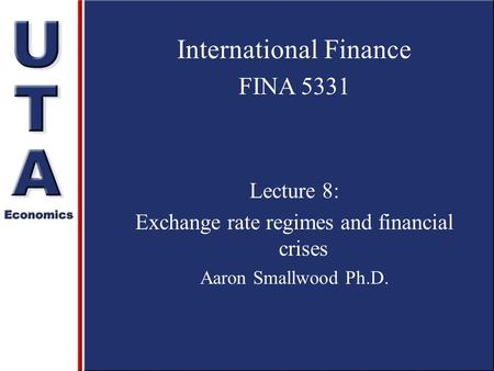 International Finance FINA 5331 Lecture 8: Exchange rate regimes and financial crises Aaron Smallwood Ph.D.