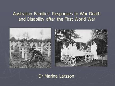 Australian Families' Responses to War Death and Disability after the First World War Dr Marina Larsson.