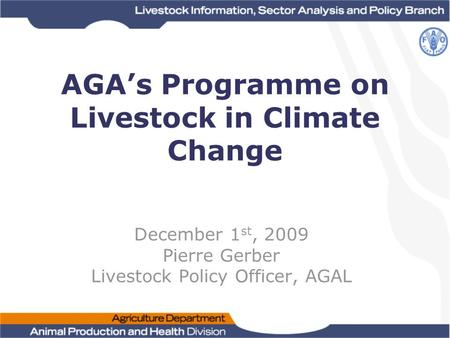 AGA's Programme on Livestock in Climate Change December 1 st, 2009 Pierre Gerber Livestock Policy Officer, AGAL.