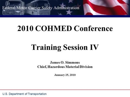 Federal Motor Carrier Safety Administration U.S. Department of Transportation 2010 COHMED Conference Training Session IV James O. Simmons Chief, Hazardous.