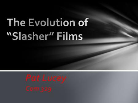 Pat Lucey Com 329. o The Slasher genre is defined as being a subgenre of horror and thriller films. o The origins of the genre date back to the French.