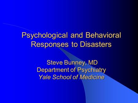 Psychological and Behavioral Responses to Disasters Steve Bunney, MD Department of Psychiatry Yale School of Medicine.