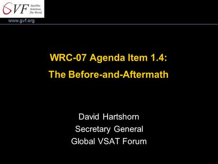 Www.gvf.org WRC-07 Agenda Item 1.4: The Before-and-Aftermath David Hartshorn Secretary General Global VSAT Forum.