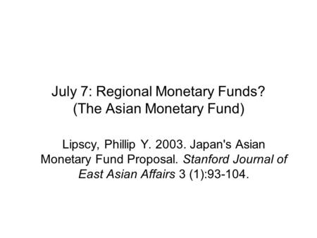 July 7: Regional Monetary Funds? (The Asian Monetary Fund) Lipscy, Phillip Y. 2003. Japan's Asian Monetary Fund Proposal. Stanford Journal of East Asian.