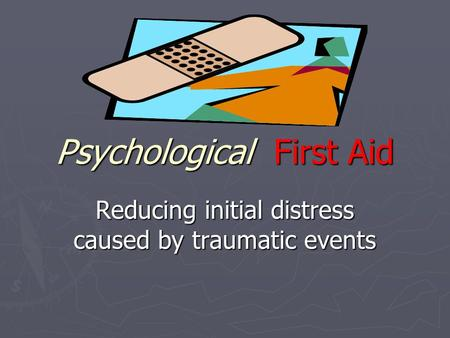Psychological First Aid Reducing initial distress caused by traumatic events.