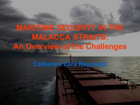 MARITIME SECURITY IN THE MALACCA STRAITS: An Overview of the Challenges Catherine Zara Raymond.