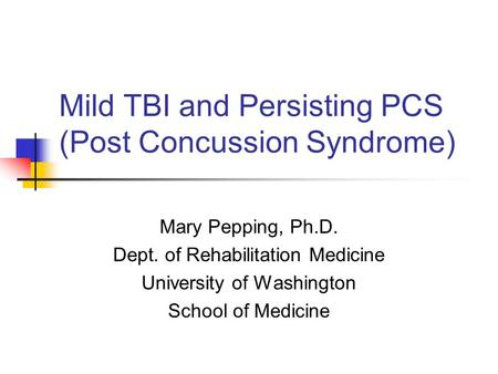 Mild TBI and Persisting PCS (Post Concussion Syndrome) Mary Pepping, Ph.D. Dept. of Rehabilitation Medicine University of Washington School of Medicine.