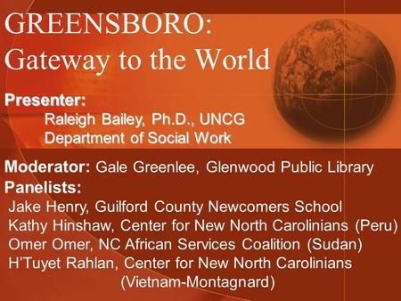 GREENSBORO: Gateway to the World Presenter: Raleigh Bailey, Ph.D., UNCG Department of Social Work Moderator: Gale Greenlee, Glenwood Public Library Panelists: