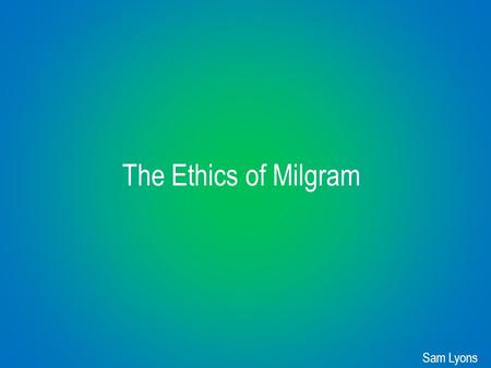 The Ethics of Milgram Sam Lyons. The Fundamentals of the Ethical Treatment of Human Participants in Research ● Beneficence: for the benefit of humanity.