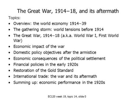 EC120 week 19, topic 14, slide 0 The Great War, 1914−18, and its aftermath Topics: Overview: the world economy 1914−39 The gathering storm: world tensions.