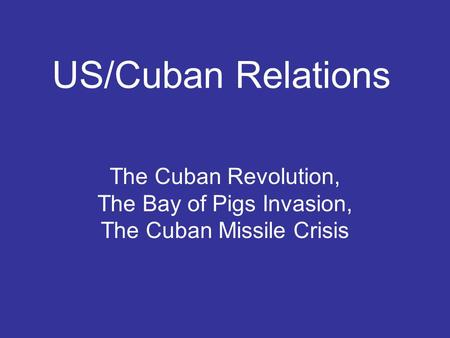 US/Cuban Relations The Cuban Revolution, The Bay of Pigs Invasion, The Cuban Missile Crisis.