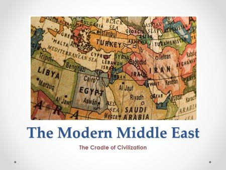 The Modern Middle East The Cradle of Civilization.
